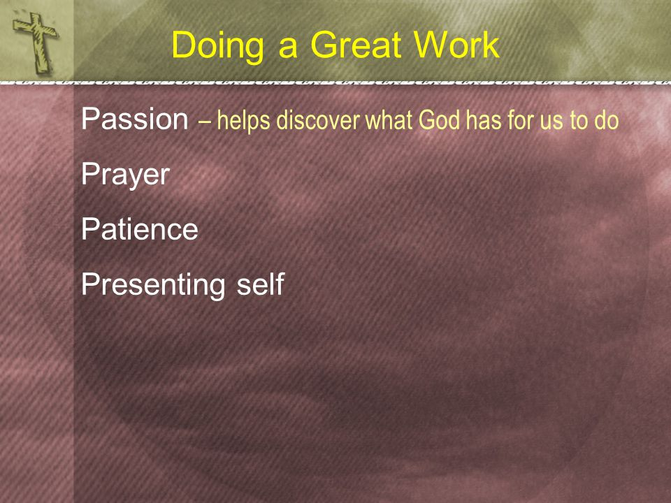 Doing a Great Work Passion – helps discover what God has for us to do Prayer Patience Presenting self
