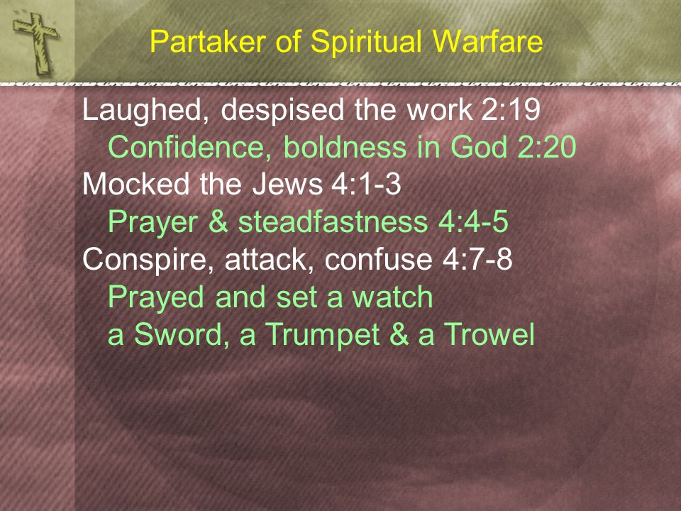 Partaker of Spiritual Warfare Laughed, despised the work 2:19 Confidence, boldness in God 2:20 Mocked the Jews 4:1-3 Prayer & steadfastness 4:4-5 Conspire, attack, confuse 4:7-8 Prayed and set a watch a Sword, a Trumpet & a Trowel