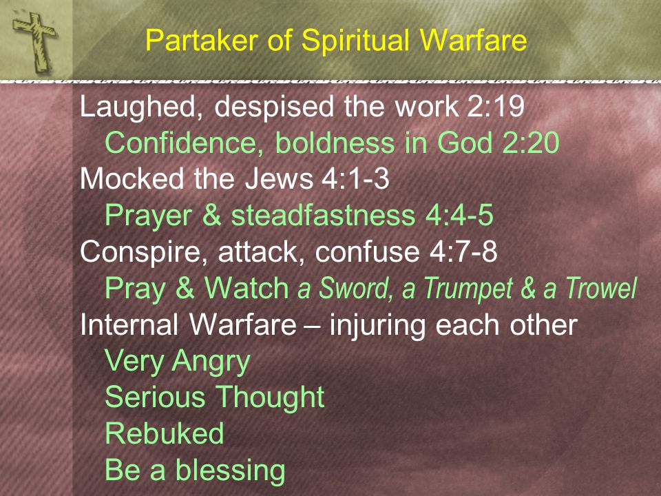 Partaker of Spiritual Warfare Laughed, despised the work 2:19 Confidence, boldness in God 2:20 Mocked the Jews 4:1-3 Prayer & steadfastness 4:4-5 Conspire, attack, confuse 4:7-8 Pray & Watch a Sword, a Trumpet & a Trowel Internal Warfare – injuring each other Very Angry Serious Thought Rebuked Be a blessing