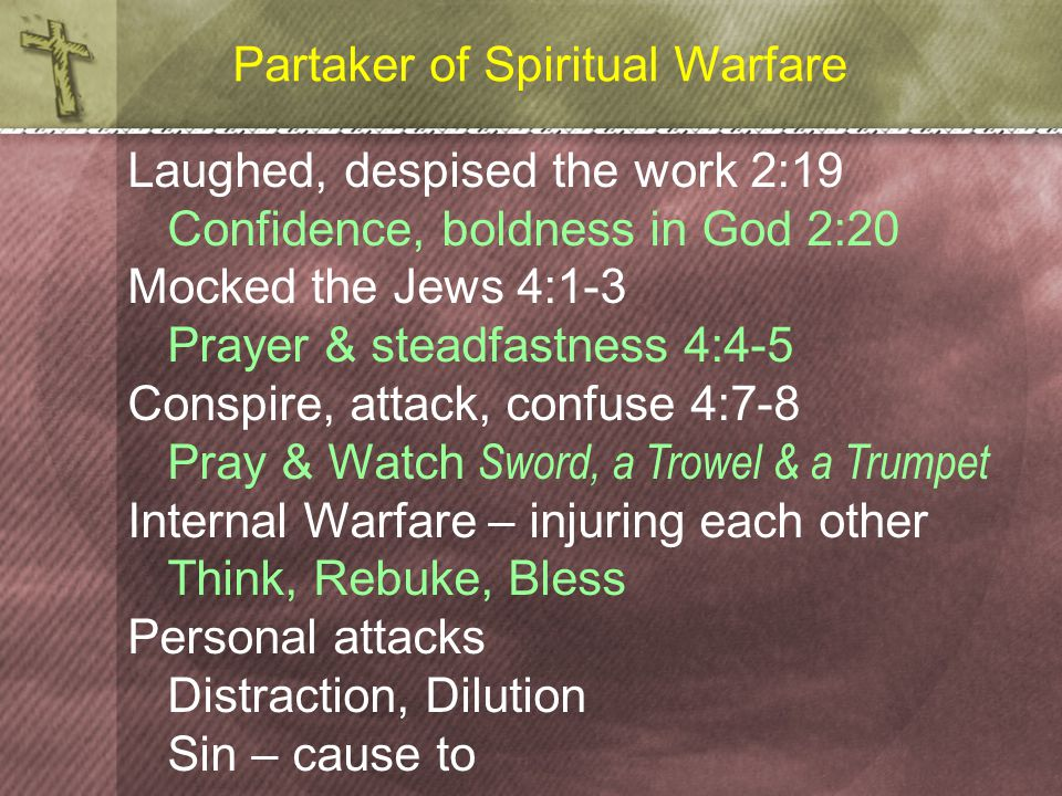 Partaker of Spiritual Warfare Laughed, despised the work 2:19 Confidence, boldness in God 2:20 Mocked the Jews 4:1-3 Prayer & steadfastness 4:4-5 Conspire, attack, confuse 4:7-8 Pray & Watch Sword, a Trowel & a Trumpet Internal Warfare – injuring each other Think, Rebuke, Bless Personal attacks Distraction, Dilution Sin – cause to