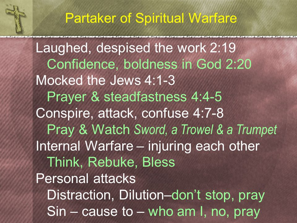 Partaker of Spiritual Warfare Laughed, despised the work 2:19 Confidence, boldness in God 2:20 Mocked the Jews 4:1-3 Prayer & steadfastness 4:4-5 Conspire, attack, confuse 4:7-8 Pray & Watch Sword, a Trowel & a Trumpet Internal Warfare – injuring each other Think, Rebuke, Bless Personal attacks Distraction, Dilution–don't stop, pray Sin – cause to – who am I, no, pray