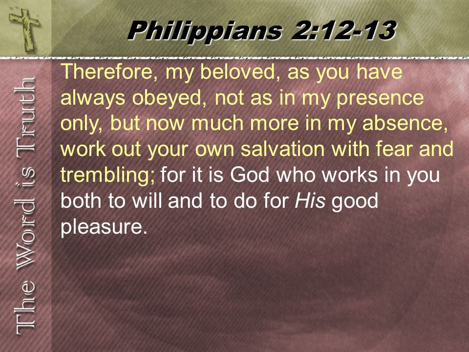 Therefore, my beloved, as you have always obeyed, not as in my presence only, but now much more in my absence, work out your own salvation with fear and trembling; for it is God who works in you both to will and to do for His good pleasure.