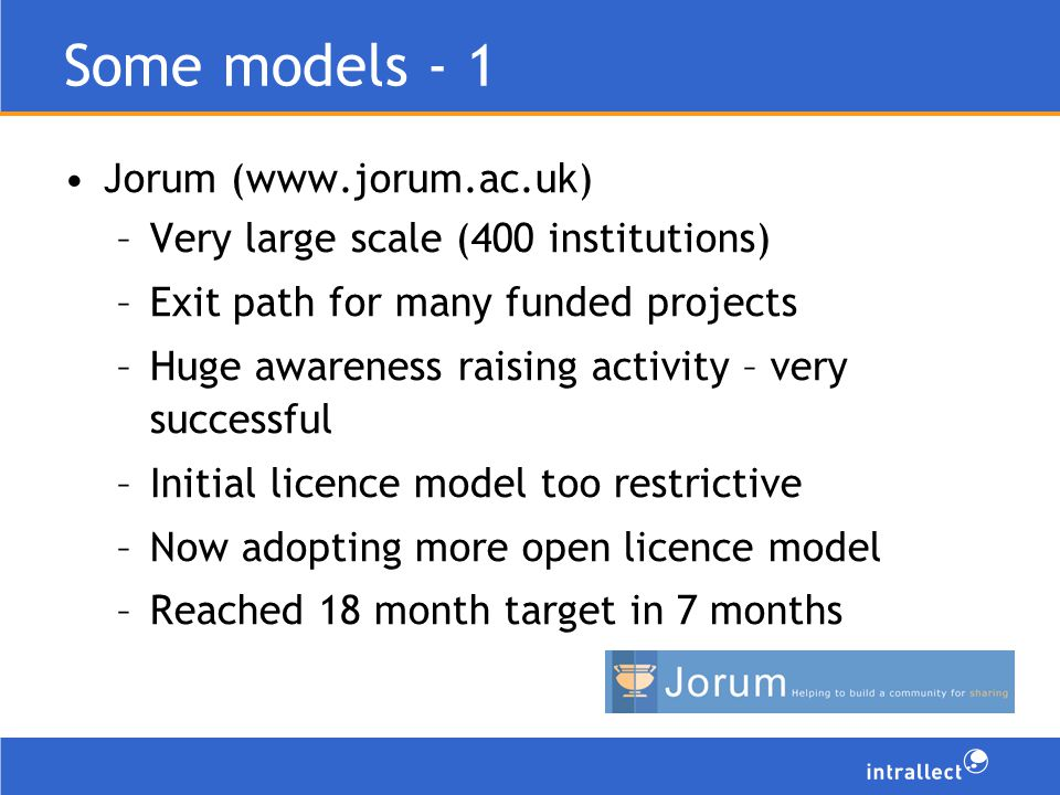 Some models - 1 Jorum (www.jorum.ac.uk) –Very large scale (400 institutions) –Exit path for many funded projects –Huge awareness raising activity – very successful –Initial licence model too restrictive –Now adopting more open licence model –Reached 18 month target in 7 months