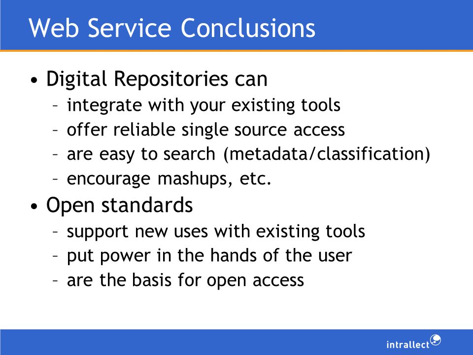 Web Service Conclusions Digital Repositories can –integrate with your existing tools –offer reliable single source access –are easy to search (metadata/classification) –encourage mashups, etc.