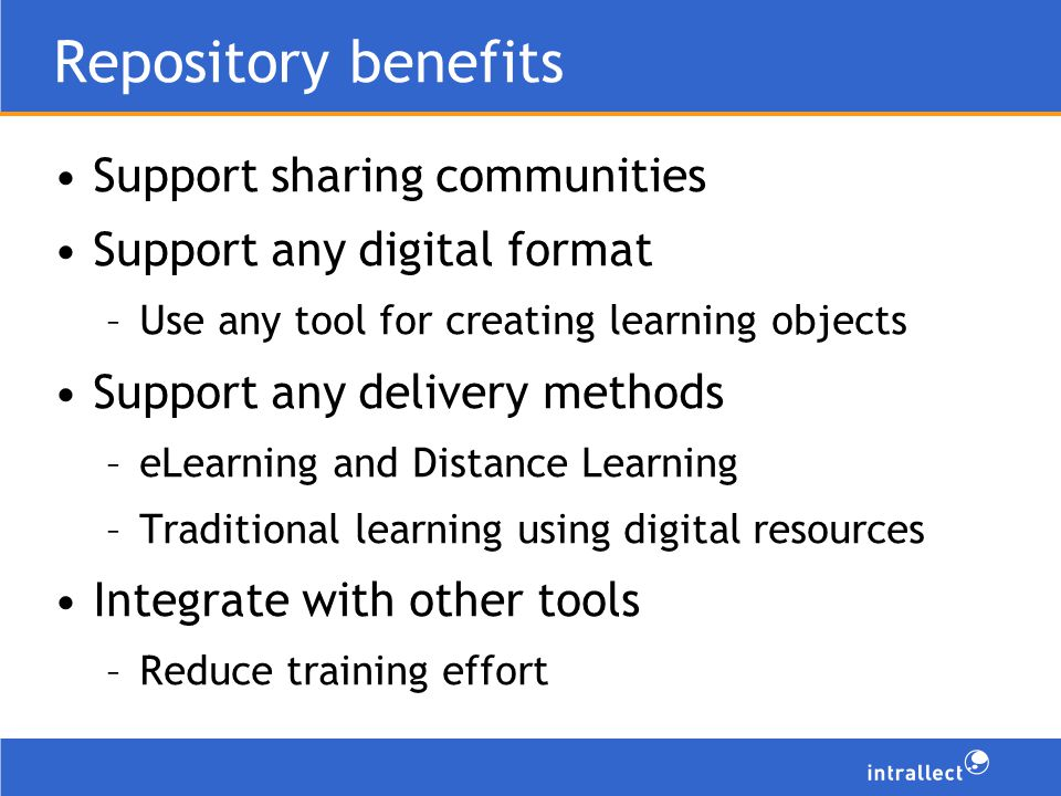Repository benefits Support sharing communities Support any digital format –Use any tool for creating learning objects Support any delivery methods –eLearning and Distance Learning –Traditional learning using digital resources Integrate with other tools –Reduce training effort