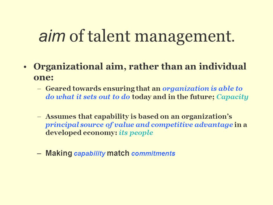 aim of talent management. Organizational aim, rather than an individual one: –Geared towards ensuring that an organization is able to do what it sets