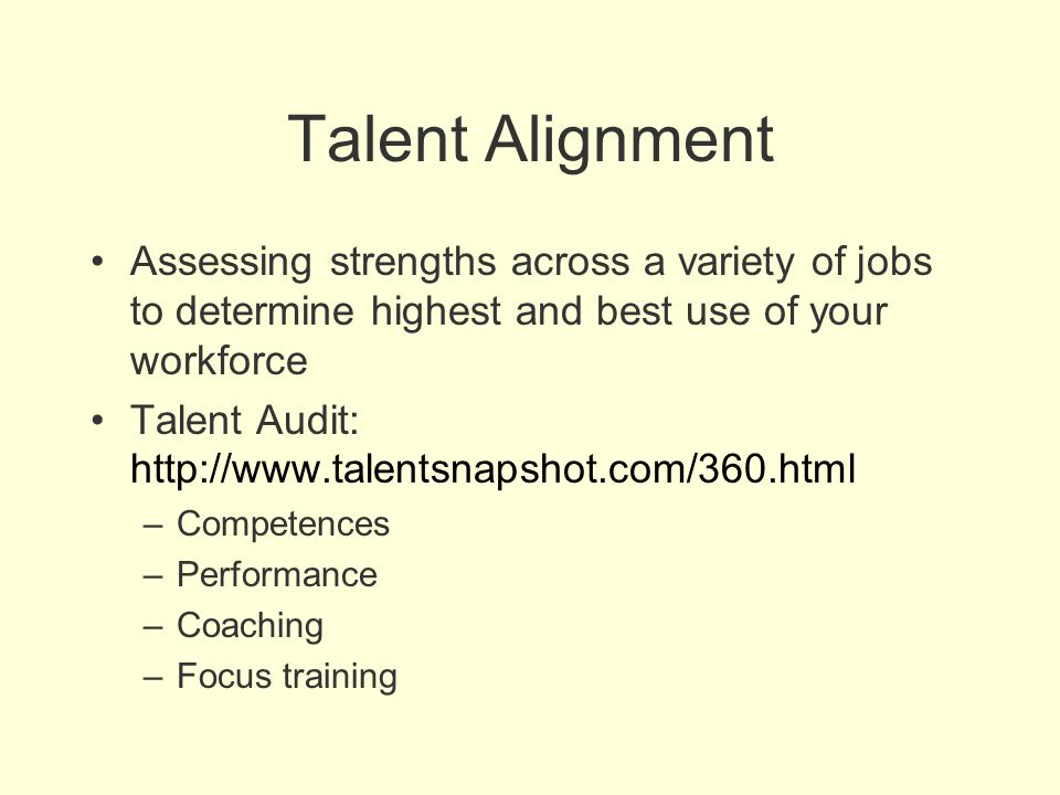 Talent Alignment Assessing strengths across a variety of jobs to determine highest and best use of your workforce Talent Audit: http://www.talentsnaps