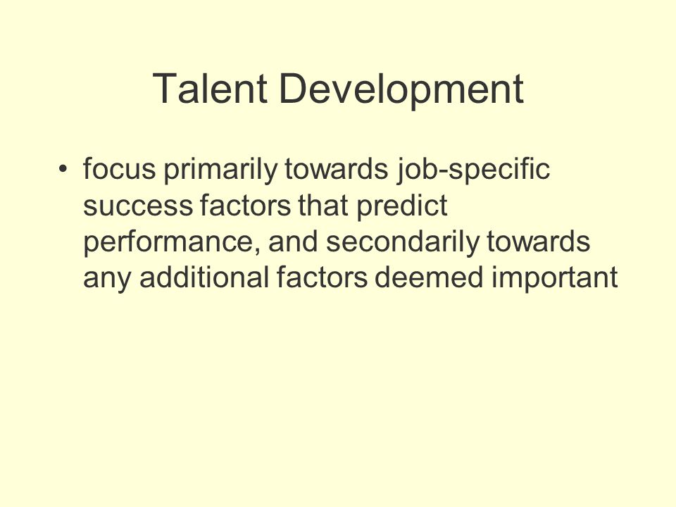 Talent Development focus primarily towards job-specific success factors that predict performance, and secondarily towards any additional factors deeme