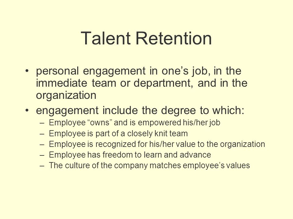Talent Retention personal engagement in one's job, in the immediate team or department, and in the organization engagement include the degree to which
