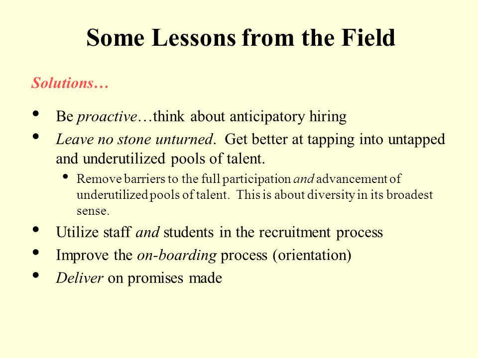 Some Lessons from the Field Solutions… Be proactive…think about anticipatory hiring Leave no stone unturned. Get better at tapping into untapped and u