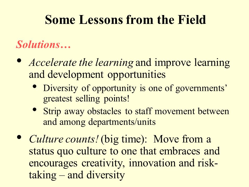 Some Lessons from the Field Solutions… Accelerate the learning and improve learning and development opportunities Diversity of opportunity is one of g