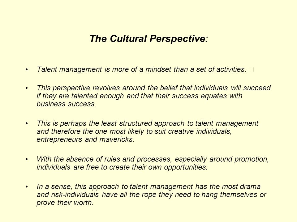 The Cultural Perspective: Talent management is more of a mindset than a set of activities. This perspective revolves around the belief that individual