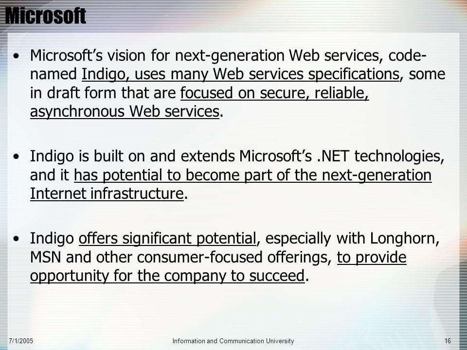 7/1/2005Information and Communication University16 Microsoft Microsoft's vision for next-generation Web services, code- named Indigo, uses many Web se