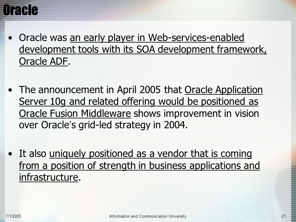 7/1/2005Information and Communication University21 Oracle Oracle was an early player in Web-services-enabled development tools with its SOA developmen