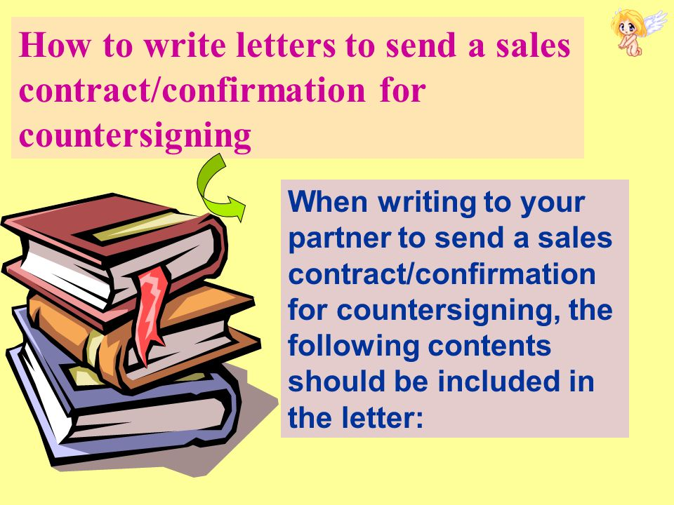 How to write letters to send a sales contract/confirmation for countersigning When writing to your partner to send a sales contract/confirmation for countersigning, the following contents should be included in the letter: