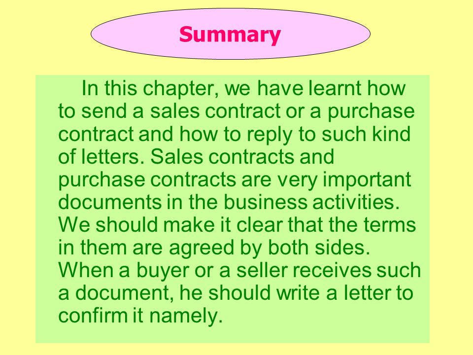 In this chapter, we have learnt how to send a sales contract or a purchase contract and how to reply to such kind of letters.