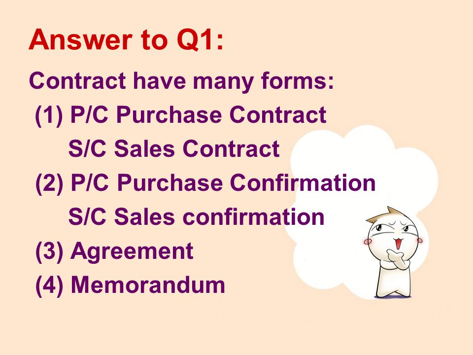 Answer to Q1: Contract have many forms: (1) P/C Purchase Contract S/C Sales Contract (2) P/C Purchase Confirmation S/C Sales confirmation (3) Agreement (4) Memorandum