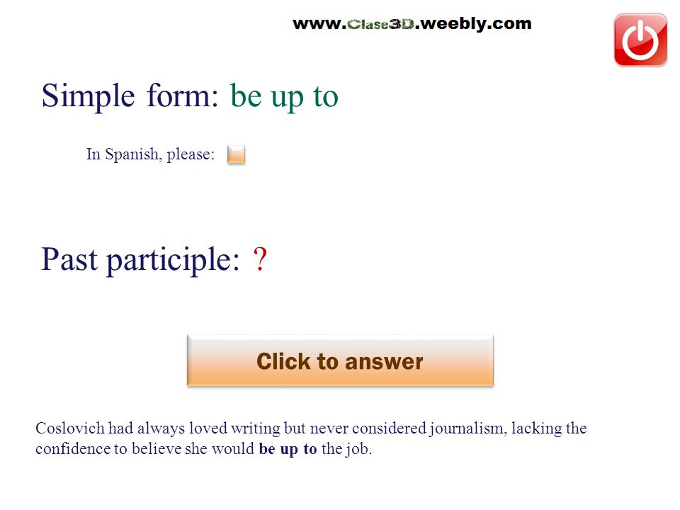 In Spanish, please: Simple form: be up to Past participle: .
