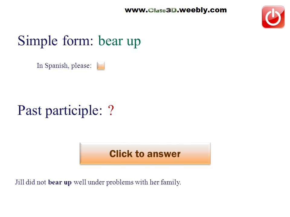 In Spanish, please: Simple form: bear up Past participle: .