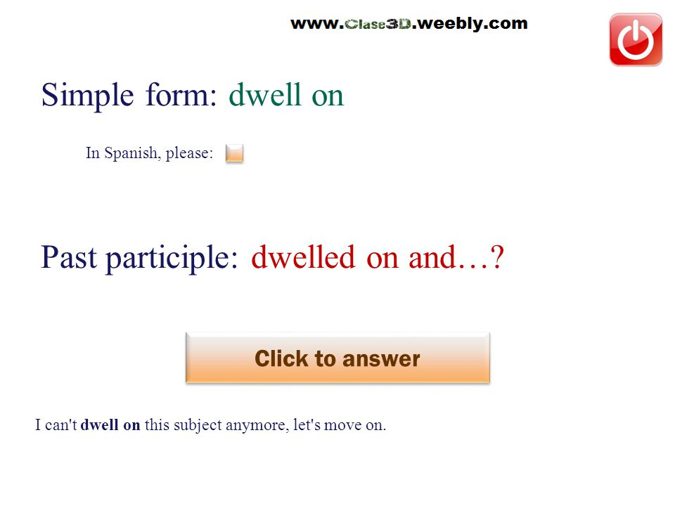 In Spanish, please: Simple form: dwell on Past participle: dwelled on and….