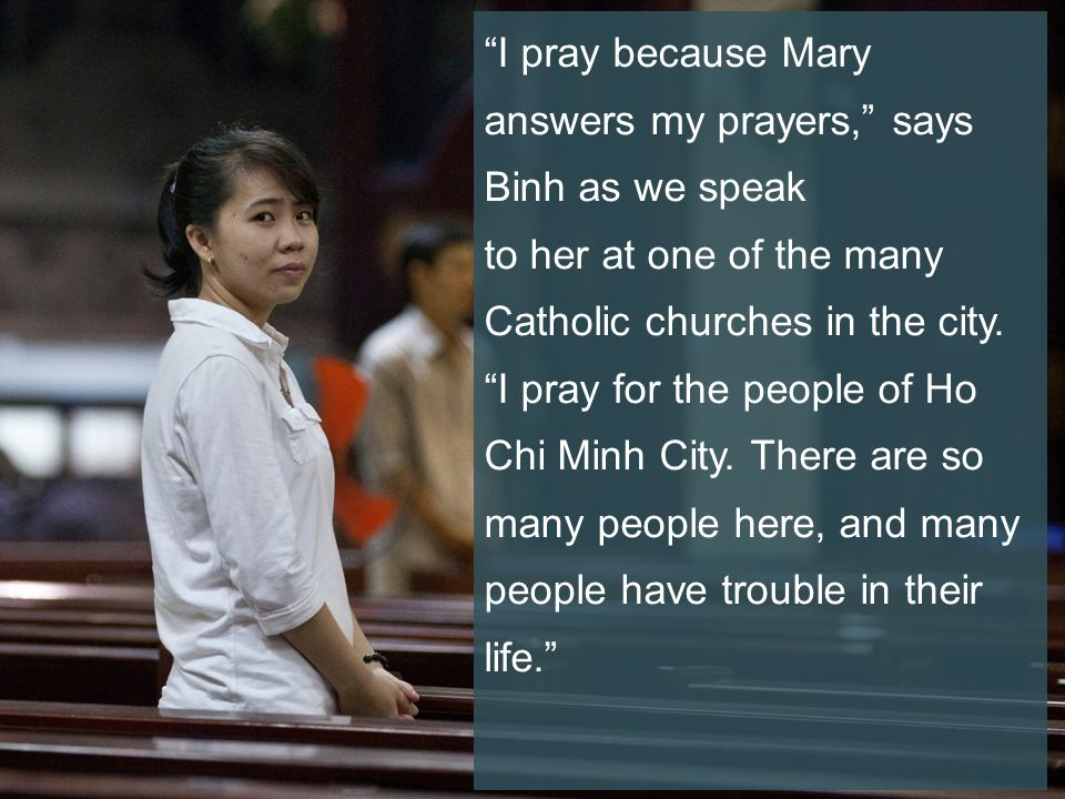 I pray because Mary answers my prayers, says Binh as we speak to her at one of the many Catholic churches in the city.