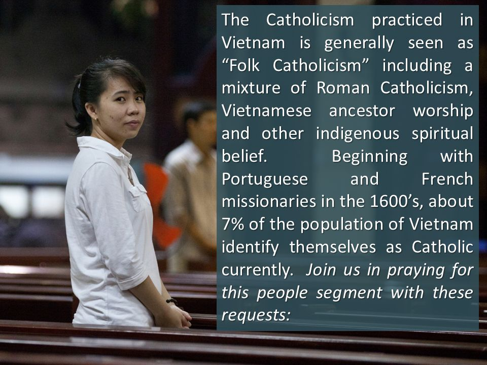 The Catholicism practiced in Vietnam is generally seen as Folk Catholicism including a mixture of Roman Catholicism, Vietnamese ancestor worship and other indigenous spiritual belief.
