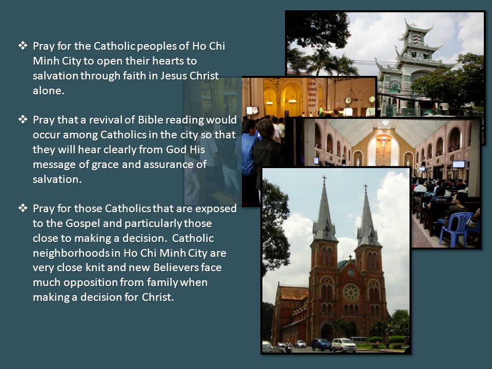  Pray for the Catholic peoples of Ho Chi Minh City to open their hearts to salvation through faith in Jesus Christ alone.  Pray that a revival of Bi