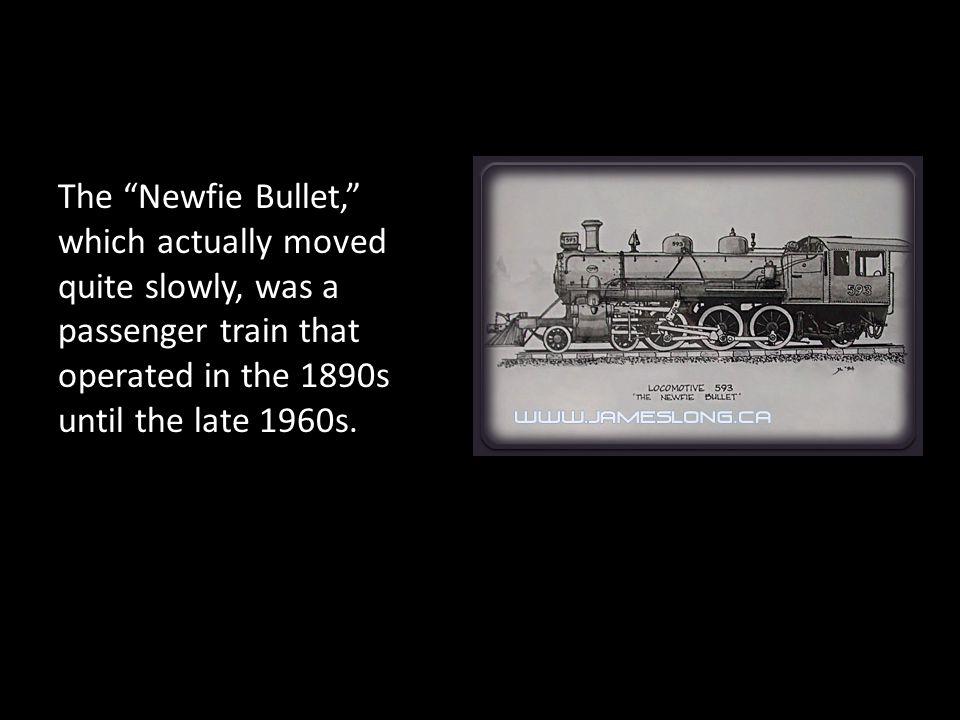The Newfie Bullet, which actually moved quite slowly, was a passenger train that operated in the 1890s until the late 1960s.