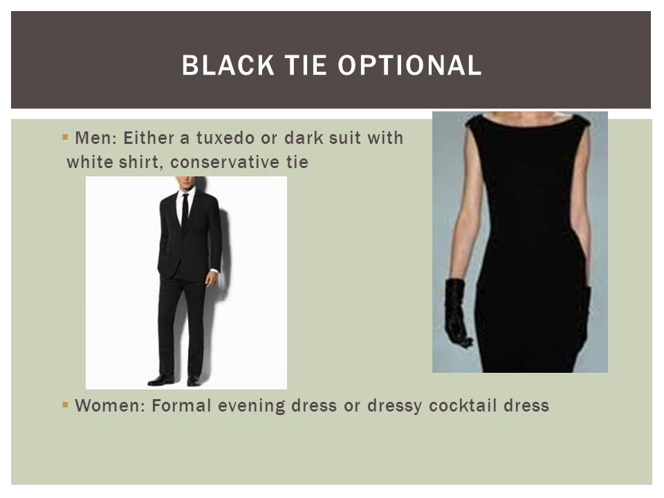  Men: Either a tuxedo or dark suit with white shirt, conservative tie  Women: Formal evening dress or dressy cocktail dress BLACK TIE OPTIONAL