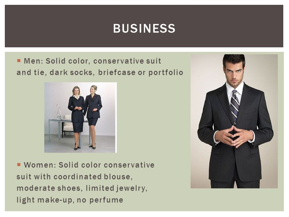  Men: Solid color, conservative suit and tie, dark socks, briefcase or portfolio  Women: Solid color conservative suit with coordinated blouse, moderate shoes, limited jewelry, light make-up, no perfume BUSINESS
