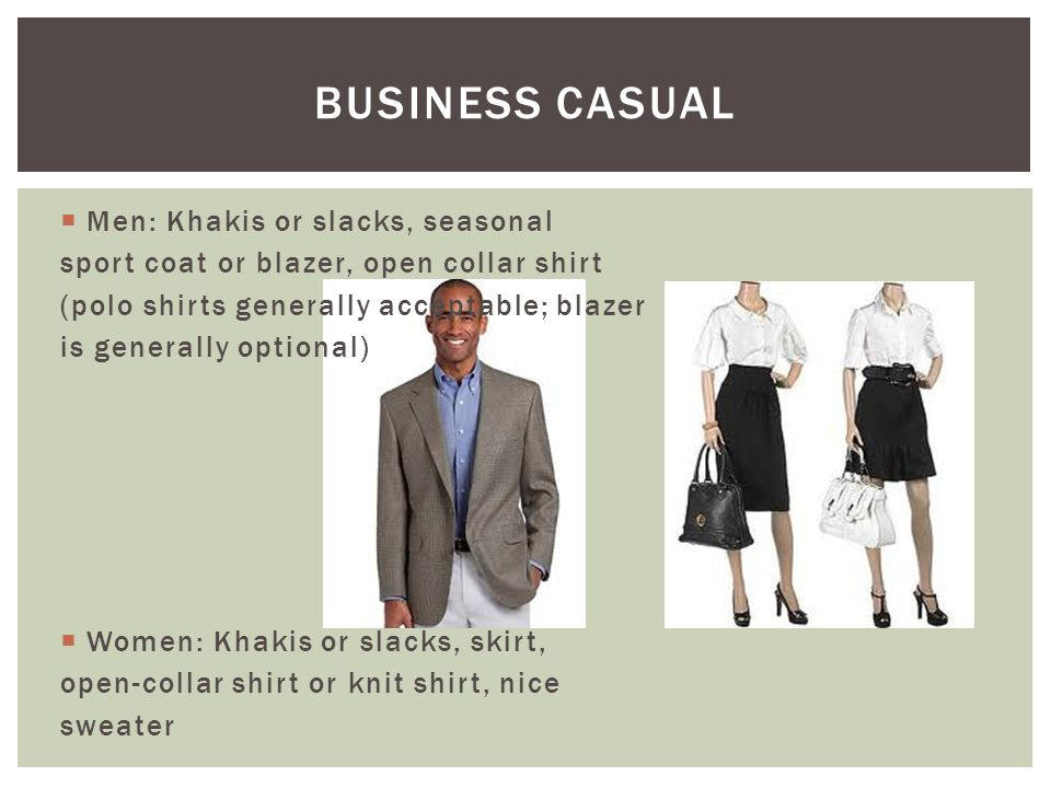  Men: Khakis or slacks, seasonal sport coat or blazer, open collar shirt (polo shirts generally acceptable; blazer is generally optional)  Women: Kh