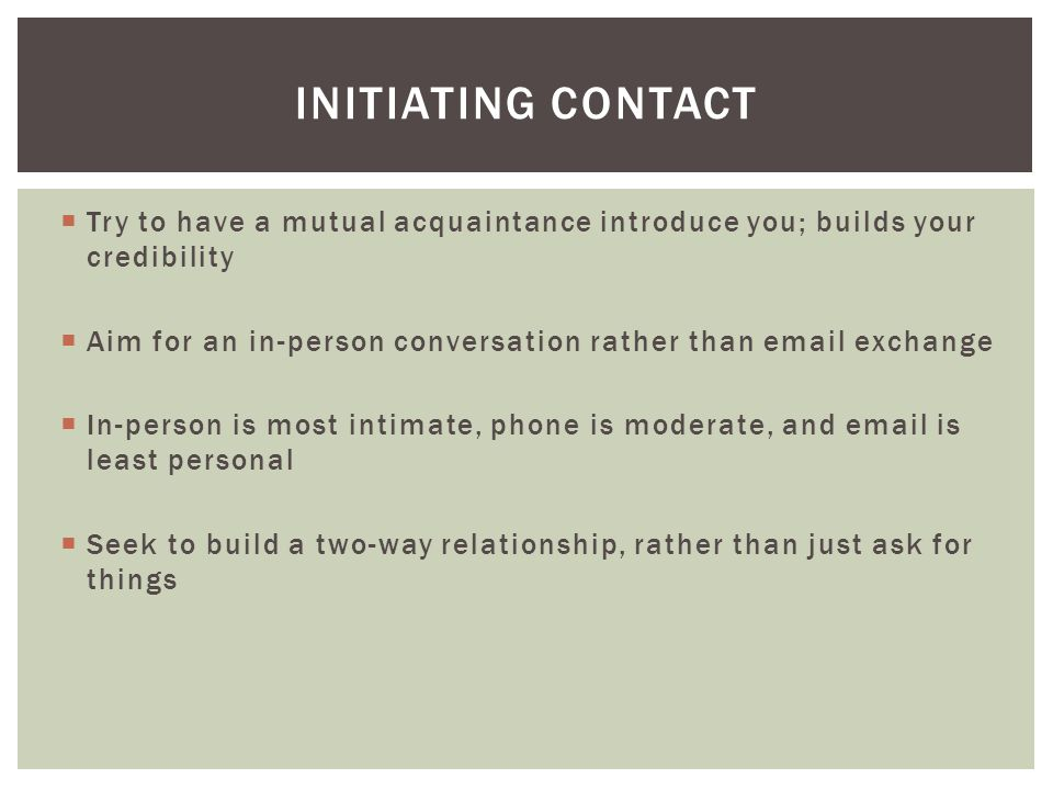  Try to have a mutual acquaintance introduce you; builds your credibility  Aim for an in-person conversation rather than email exchange  In-person is most intimate, phone is moderate, and email is least personal  Seek to build a two-way relationship, rather than just ask for things INITIATING CONTACT