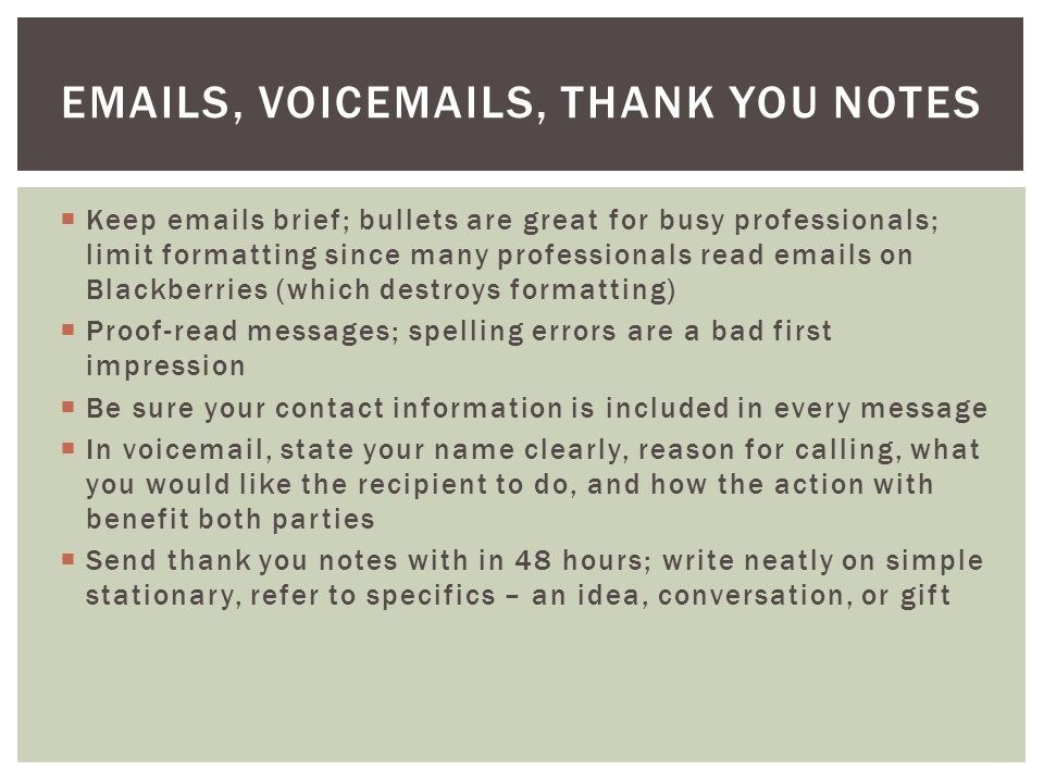  Keep emails brief; bullets are great for busy professionals; limit formatting since many professionals read emails on Blackberries (which destroys formatting)  Proof-read messages; spelling errors are a bad first impression  Be sure your contact information is included in every message  In voicemail, state your name clearly, reason for calling, what you would like the recipient to do, and how the action with benefit both parties  Send thank you notes with in 48 hours; write neatly on simple stationary, refer to specifics – an idea, conversation, or gift EMAILS, VOICEMAILS, THANK YOU NOTES