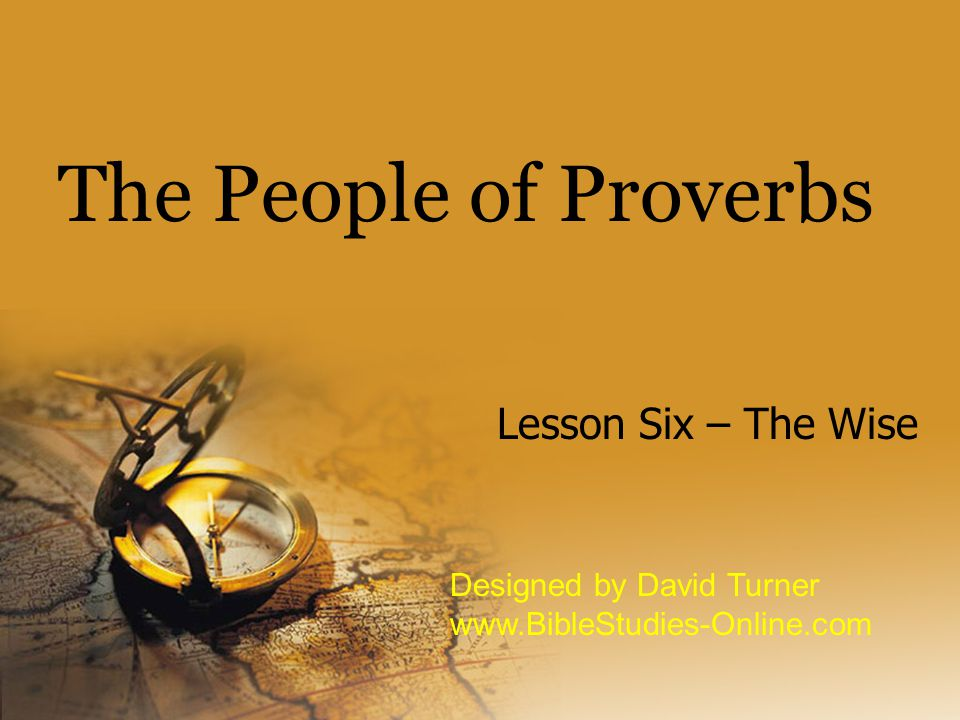 The People of Proverbs Lesson Six – The Wise Designed by David Turner www.BibleStudies-Online.com