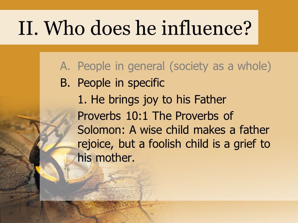 II. Who does he influence? A.People in general (society as a whole) B.People in specific 1. He brings joy to his Father Proverbs 10:1 The Proverbs of