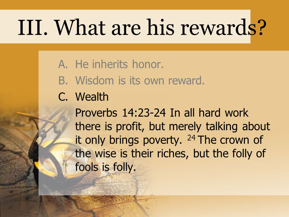 III. What are his rewards. A.He inherits honor. B.Wisdom is its own reward.