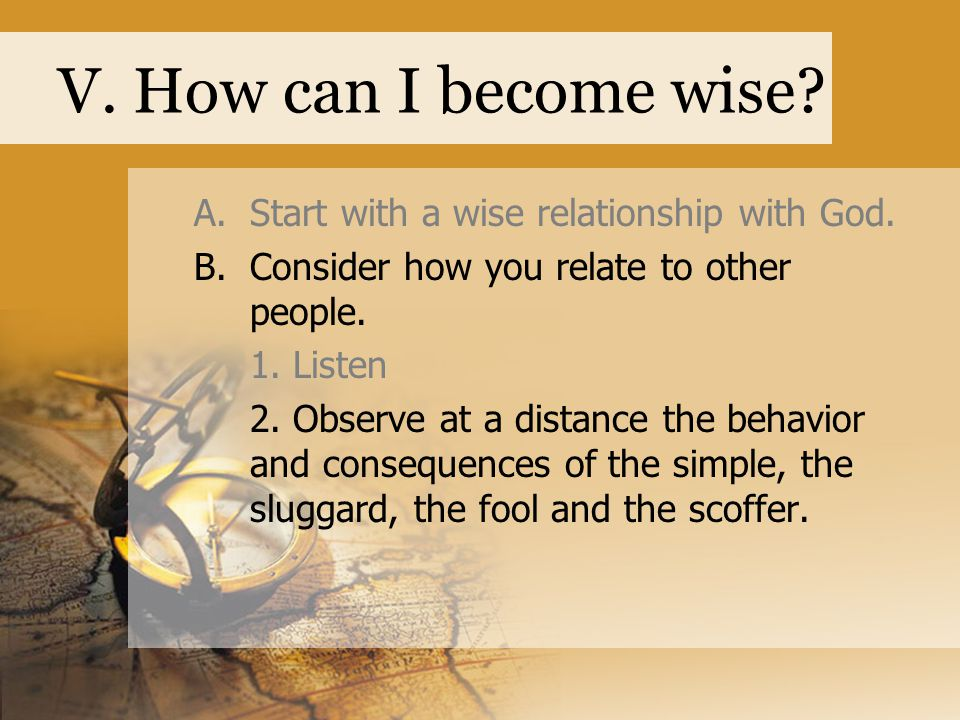 V. How can I become wise? A.Start with a wise relationship with God. B.Consider how you relate to other people. 1. Listen 2. Observe at a distance the