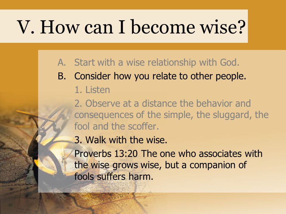 V. How can I become wise. A.Start with a wise relationship with God.
