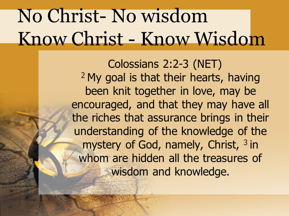 No Christ- No wisdom Know Christ - Know Wisdom Colossians 2:2-3 (NET) 2 My goal is that their hearts, having been knit together in love, may be encouraged, and that they may have all the riches that assurance brings in their understanding of the knowledge of the mystery of God, namely, Christ, 3 in whom are hidden all the treasures of wisdom and knowledge.