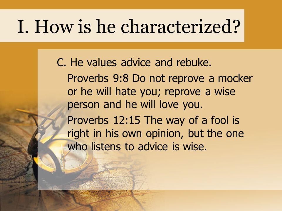 I. How is he characterized. C. He values advice and rebuke.