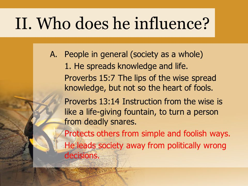 II. Who does he influence? A.People in general (society as a whole) 1. He spreads knowledge and life. Proverbs 15:7 The lips of the wise spread knowle