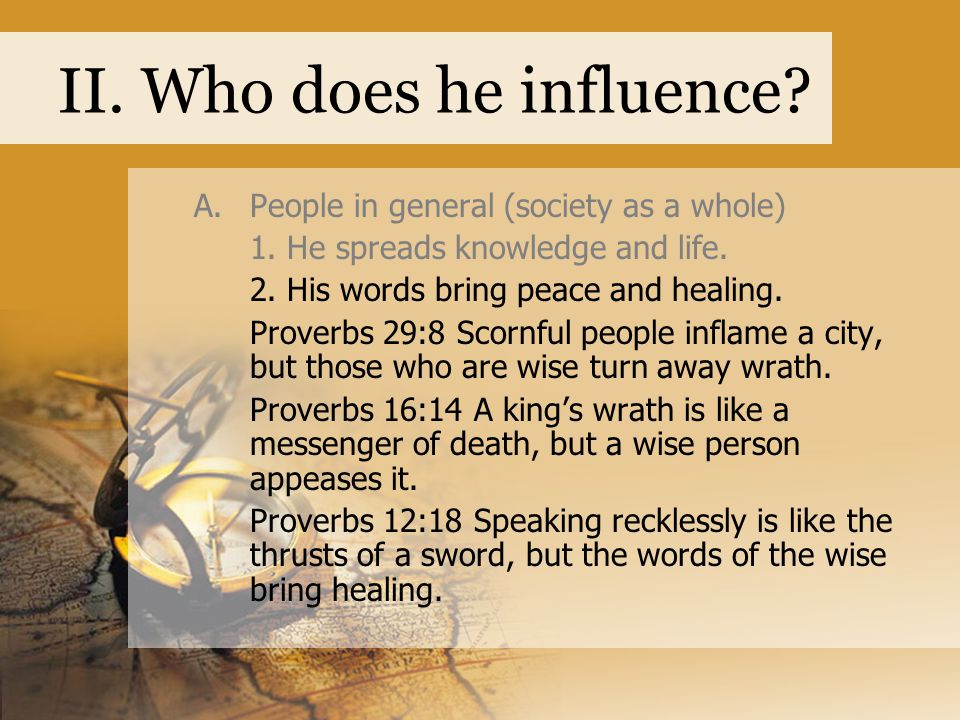 II. Who does he influence? A.People in general (society as a whole) 1. He spreads knowledge and life. 2. His words bring peace and healing. Proverbs 2