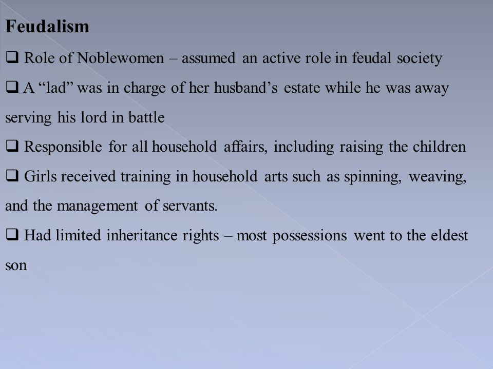 "Feudalism  Role of Noblewomen – assumed an active role in feudal society  A ""lad"" was in charge of her husband's estate while he was away serving hi"