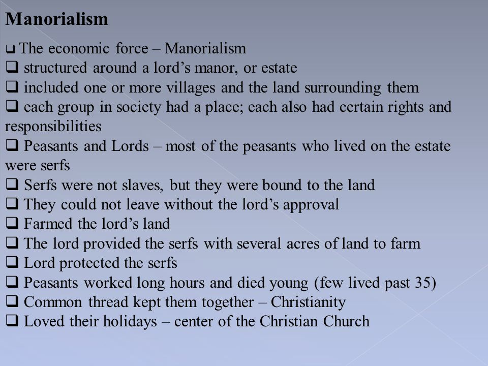 Manorialism  The economic force – Manorialism  structured around a lord's manor, or estate  included one or more villages and the land surrounding
