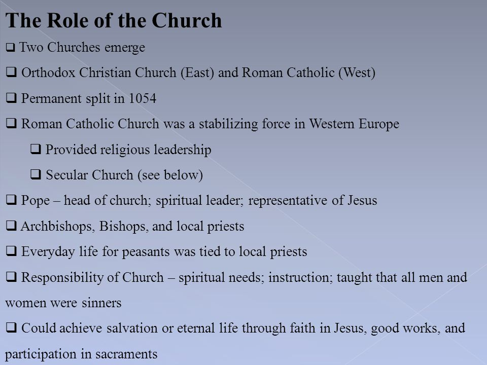 The Role of the Church  Two Churches emerge  Orthodox Christian Church (East) and Roman Catholic (West)  Permanent split in 1054  Roman Catholic C