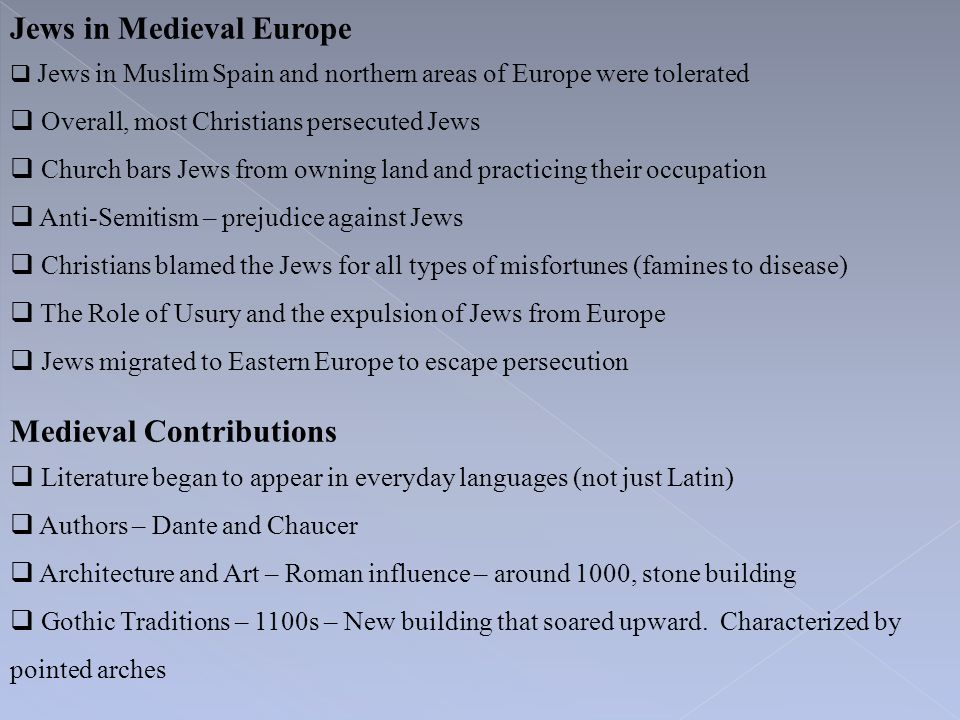 Jews in Medieval Europe  Jews in Muslim Spain and northern areas of Europe were tolerated  Overall, most Christians persecuted Jews  Church bars Je
