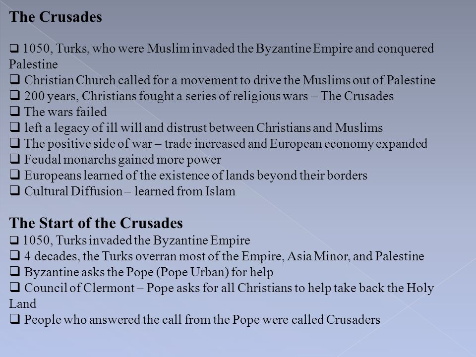 The Crusades  1050, Turks, who were Muslim invaded the Byzantine Empire and conquered Palestine  Christian Church called for a movement to drive the