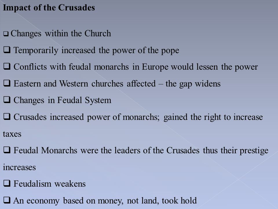 Impact of the Crusades  Changes within the Church  Temporarily increased the power of the pope  Conflicts with feudal monarchs in Europe would less