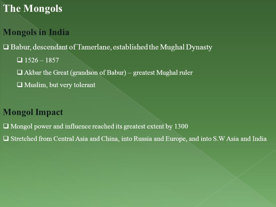 The Mongols Mongols in India  Babur, descendant of Tamerlane, established the Mughal Dynasty  1526 – 1857  Akbar the Great (grandson of Babur) – gr