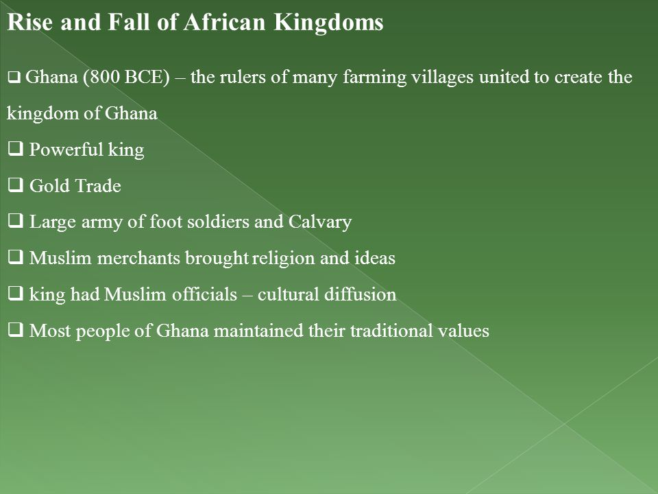 Rise and Fall of African Kingdoms  Ghana (800 BCE) – the rulers of many farming villages united to create the kingdom of Ghana  Powerful king  Gold